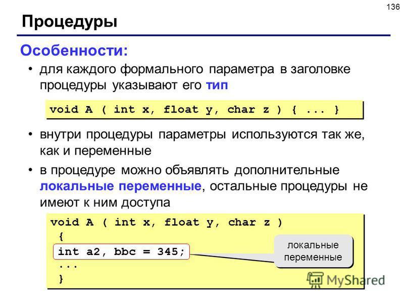 136 Процедуры Особенности: для каждого формального параметра в заголовке процедуры указывают его тип внутри процедуры параметры используются так же, как и переменные в процедуре можно объявлять дополнительные локальные переменные, остальные процедуры