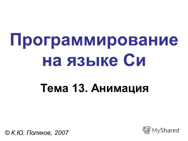 Программирование на языке Си Тема 13. Анимация © К.Ю. Поляков, 2007