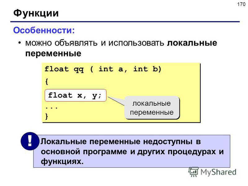 170 Функции Особенности: можно объявлять и использовать локальные переменные float qq ( int a, int b) {... } float qq ( int a, int b) {... } float x, y; локальные переменные Локальные переменные недоступны в основной программе и других процедурах и ф