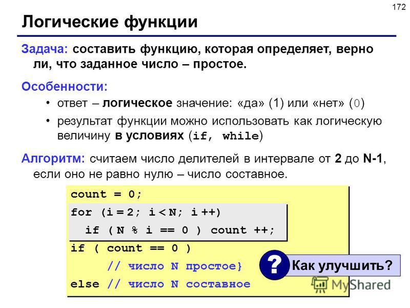 172 Логические функции Задача: составить функцию, которая определяет, верно ли, что заданное число – простое. Особенности: ответ – логическое значение: «да» (1) или «нет» ( 0 ) результат функции можно использовать как логическую величину в условиях (