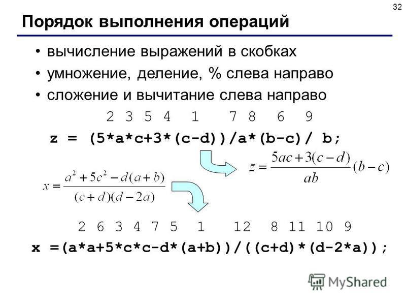 32 Порядок выполнения операций вычисление выражений в скобках умножение, деление, % слева направо сложение и вычитание слева направо 2 3 5 4 1 7 8 6 9 z = (5*a*c+3*(c-d))/a*(b-c)/ b; 2 6 3 4 7 5 1 12 8 11 10 9 x =(a*a+5*c*c-d*(a+b))/((c+d)*(d-2*a));