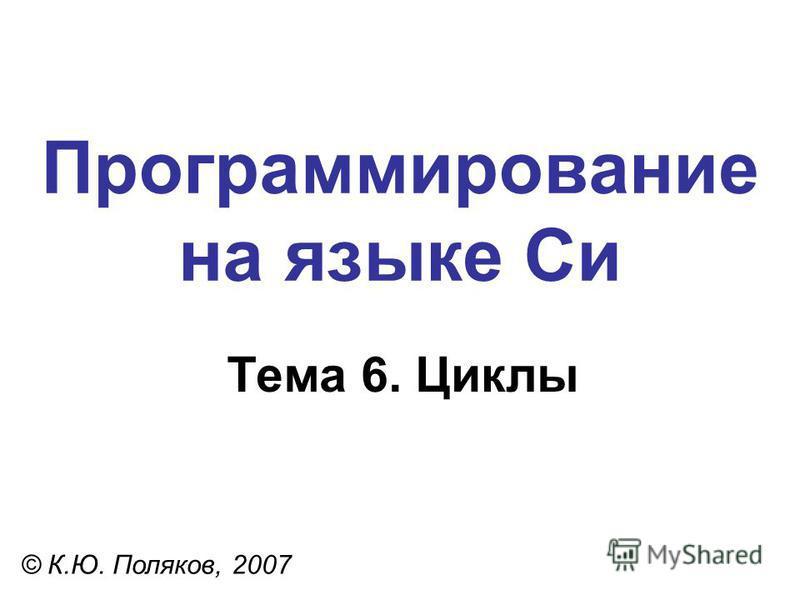 Программирование на языке Си Тема 6. Циклы © К.Ю. Поляков, 2007