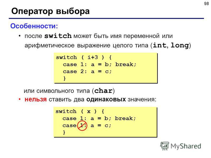 98 Оператор выбора Особенности: после switch может быть имя переменной или арифметическое выражение целого типа ( int, long ) или символьного типа ( char ) нельзя ставить два одинаковых значения: switch ( i+3 ) { case 1: a = b; break; case 2: a = c;