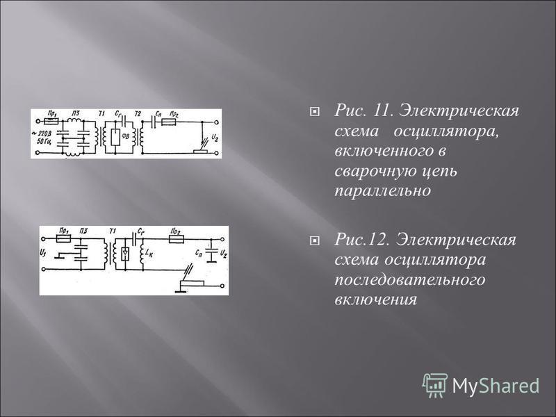 Рис. 11. Электрическая схема осциллятора, включенного в сварочную цепь параллельно Рис.12. Электрическая схема осциллятора последовательного включения