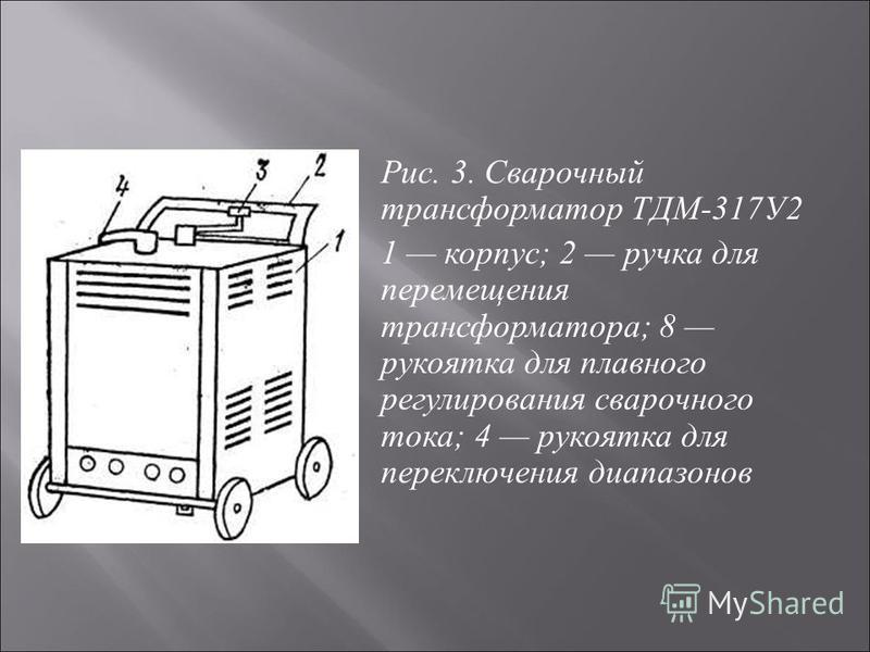 Рис. 3. Сварочный трансформа  тор ТДМ -317 У 2 1 корпус ; 2 ручка для переме  щения трансформатора ; 8 рукоятка для плавного регулирования сварочного тока ; 4 рукоятка для переключения диапазонов