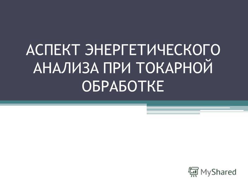АСПЕКТ ЭНЕРГЕТИЧЕСКОГО АНАЛИЗА ПРИ ТОКАРНОЙ ОБРАБОТКЕ