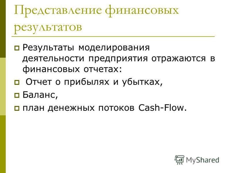 Представление финансовых результатов Результаты моделирования деятельности предприятия отражаются в финансовых отчетах: Отчет о прибылях и убытках, Баланс, план денежных потоков Cash-Flow.