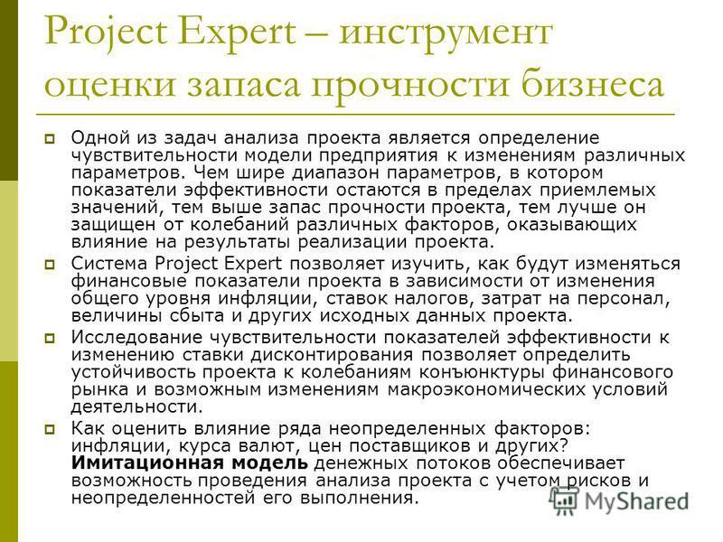 Project Expert – инструмент оценки запаса прочности бизнеса Одной из задач анализа проекта является определение чувствительности модели предприятия к изменениям различных параметров. Чем шире диапазон параметров, в котором показатели эффективности ос