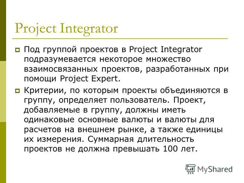 Project Integrator Под группой проектов в Project Integrator подразумевается некоторое множество взаимосвязанных проектов, разработанных при помощи Project Expert. Критерии, по которым проекты объединяются в группу, определяет пользователь. Проект, д