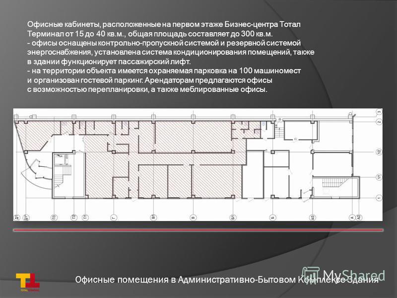 Офисные помещения в Административно-Бытовом Комплексе Здания Офисные кабинеты, расположенные на первом этаже Бизнес-центра Тотал Терминал от 15 до 40 кв.м., общая площадь составляет до 300 кв.м. - офисы оснащены контрольно-пропускной системой и резер