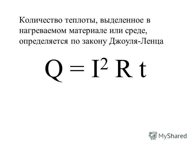 Количество теплоты, выделенное в нагреваемом материале или среде, определяется по закону Джоуля-Ленца Q = I 2 R t