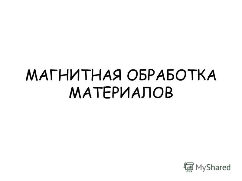 МАГНИТНАЯ ОБРАБОТКА МАТЕРИАЛОВ