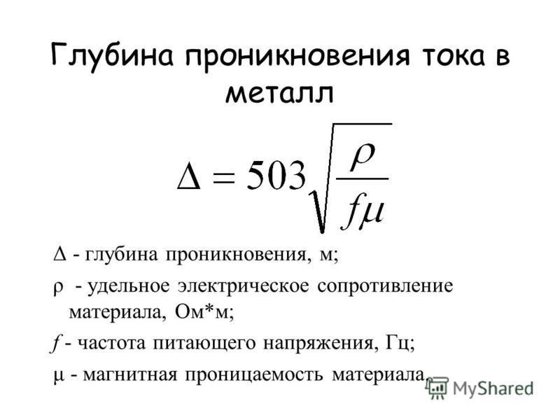 Глубина проникновения тока в металл Δ - глубина проникновения, м; ρ - удельное электрическое сопротивление материала, Ом*м; f - частота питающего напряжения, Гц; μ - магнитная проницаемость материала.