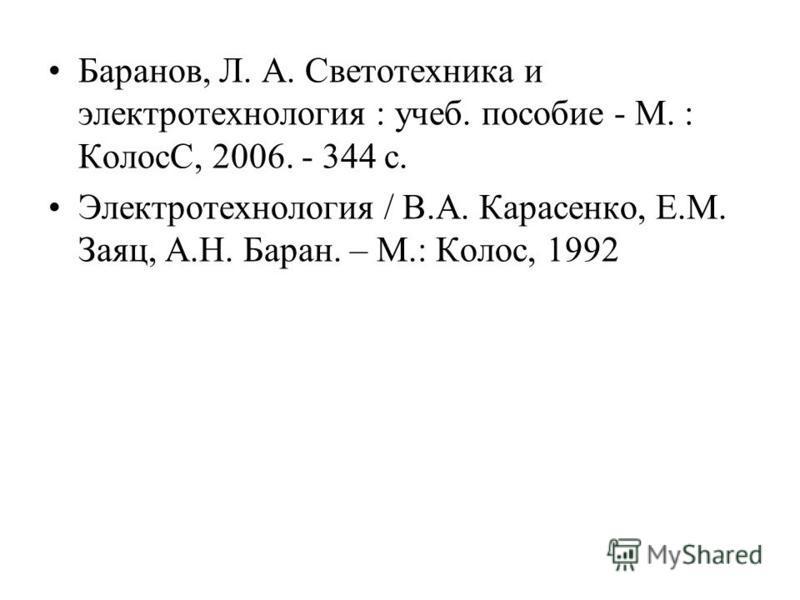 Баранов, Л. А. Светотехника и электротехнология : учеб. пособие - М. : КолосС, 2006. - 344 с. Электротехнология / В.А. Карасенко, Е.М. Заяц, А.Н. Баран. – М.: Колос, 1992