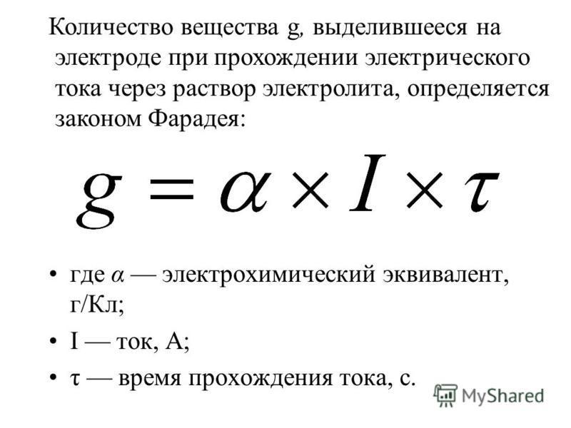 где α электрохимический эквивалент, г/Кл; I ток, А; τ время прохождения тока, с. Количество вещества g, выделившееся на электроде при прохождении электрического тока через раствор электролита, определяется законом Фарадея: