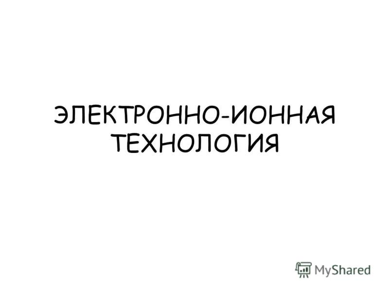 ЭЛЕКТРОННО-ИОННАЯ ТЕХНОЛОГИЯ