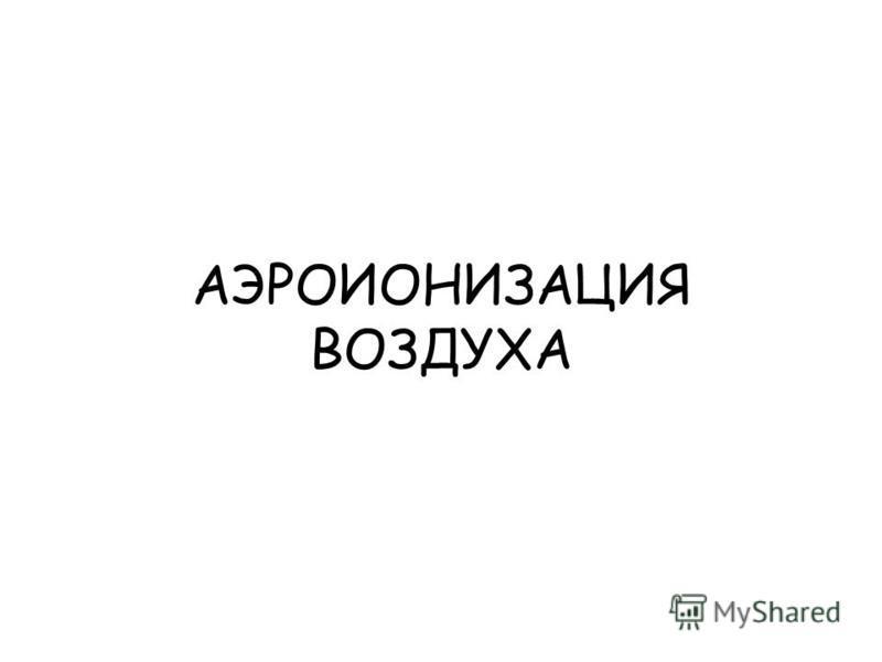 АЭРОИОНИЗАЦИЯ ВОЗДУХА