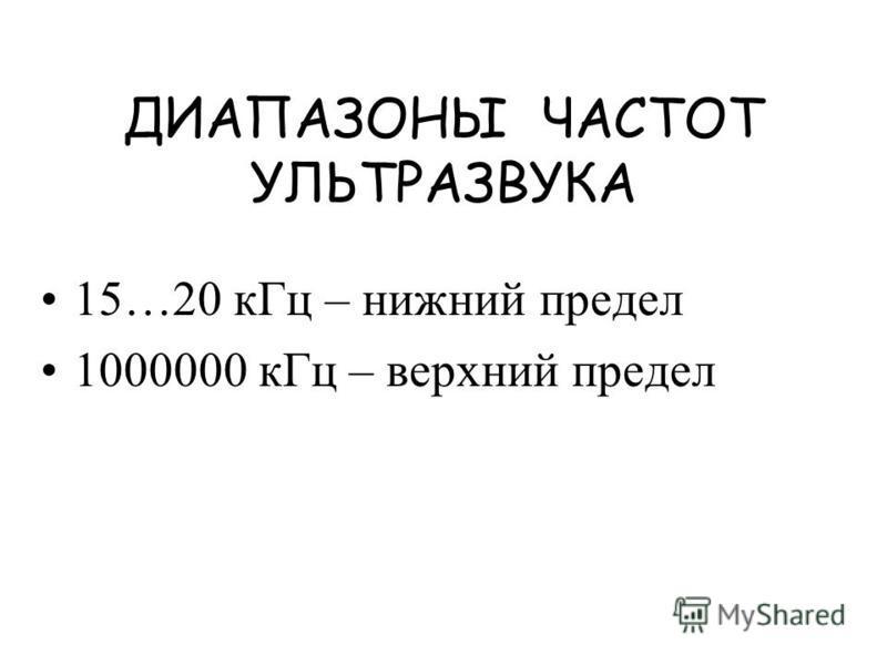 ДИАПАЗОНЫ ЧАСТОТ УЛЬТРАЗВУКА 15…20 к Гц – нижний предел 1000000 к Гц – верхний предел