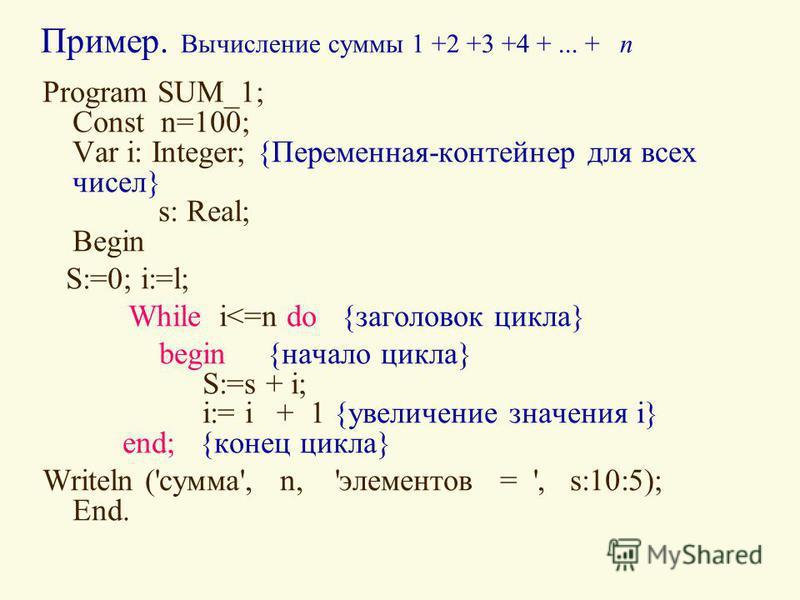 Пример. Вычисление суммы 1 +2 +3 +4 +... + п Program SUM_1; Const n=100; Var i: Integer; {Переменная-контейнер для всех чисел} s: Real; Begin S:=0; i:=l; While i