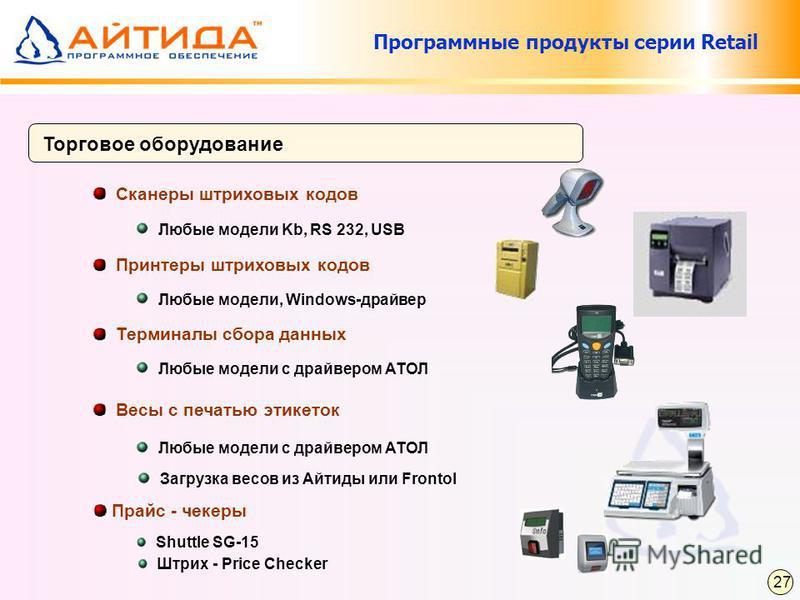 Программные продукты серии Retail Торговое оборудование Любые модели Kb, RS 232, USB Сканеры штриховых кодов Любые модели, Windows-драйвер Принтеры штриховых кодов Любые модели с драйвером АТОЛ Терминалы сбора данных Весы с печатью этикеток Любые мод