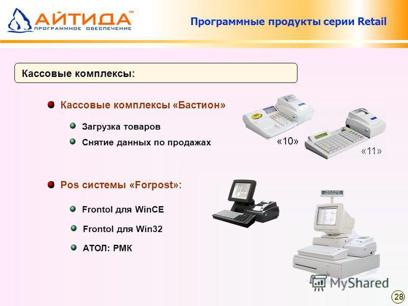Программные продукты серии Retail Кассовые комплексы: Кассовые комплексы «Бастион» Загрузка товаров Снятие данных по продажах «10» «11» Pos системы «Forpost»: Frontol для WinCE АТОЛ: РМК Frontol для Win32 28