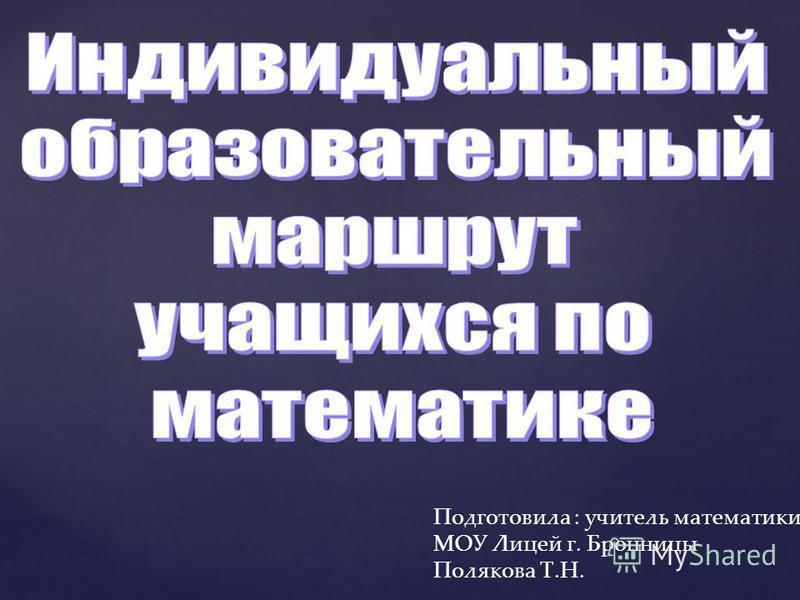 Подготовила : учитель математики МОУ Лицей г. Бронницы Полякова Т.Н.