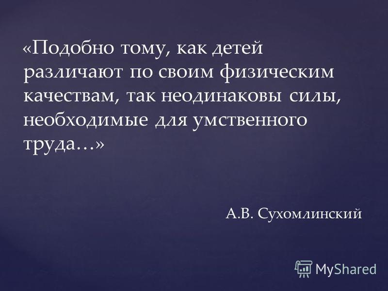 А.В. Сухомлинский «Подобно тому, как детей различают по своим физическим качествам, так неодинаковы силы, необходимые для умственного труда…»