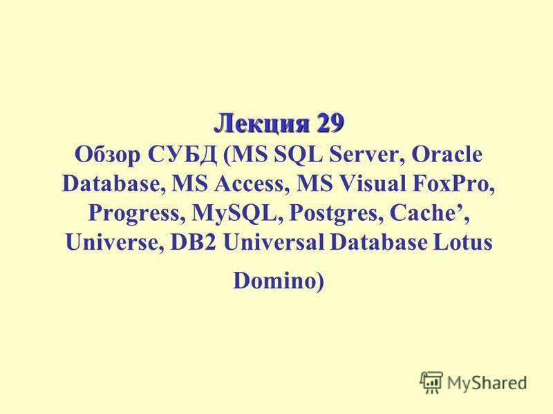 Лекция 29 Лекция 29 Обзор СУБД (MS SQL Server, Oracle Database, MS Access, MS Visual FoxPro, Progress, MySQL, Postgres, Cache, Universe, DB2 Universal Database Lotus Domino)