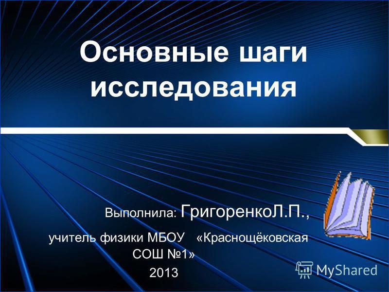 Основные шаги исследования Выполнила: ГригоренкоЛ.П., учитель физики МБОУ «Краснощёковская СОШ 1» 2013