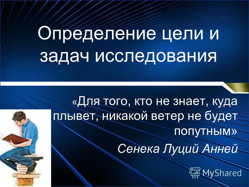 Определение цели и задач исследования « Для того, кто не знает, куда плывет, никакой ветер не будет попутным» Сенека Луций Анней