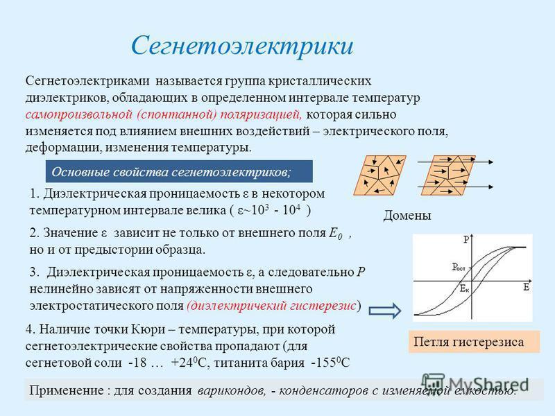 Сегнетоэлектрики Сегнетоэлектриками называется группа кристаллических диэлектриков, обладающих в определенном интервале температур самопроизвольной (спонтанной) поляризацией, которая сильно изменяется под влиянием внешних воздействий – электрического