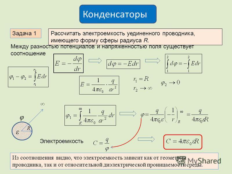 Задача 1Рассчитать электроемкость уединенного проводника, имеющего форму сферы радиуса R. Между разностью потенциалов и напряженностью поля существует соотношение R φ ε Электроемкость Из соотношения видно, что электроемкость зависит как от геометрии
