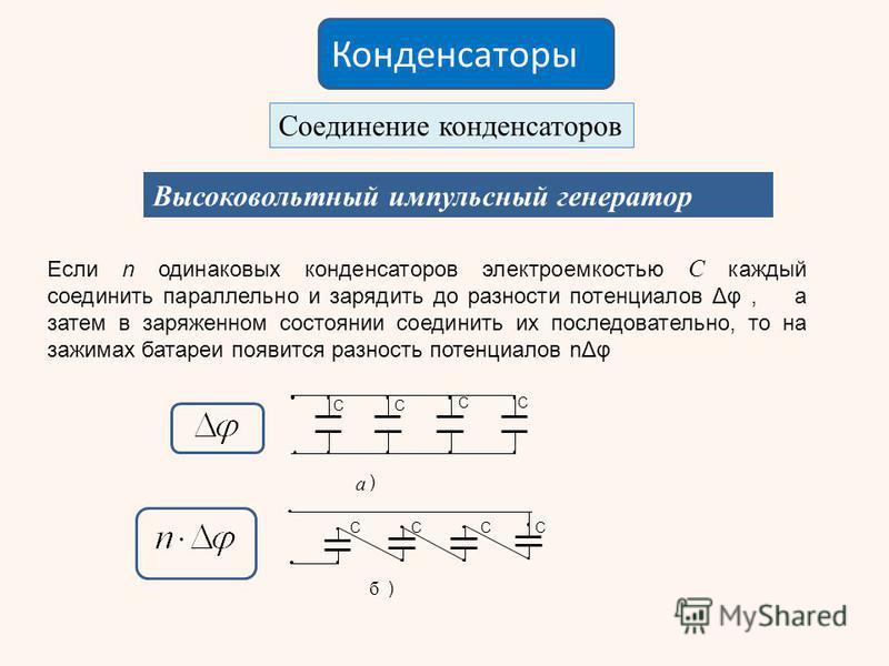 Конденсаторы Соединение конденсаторов Высоковольтный импульсный генератор СССС ) С СС С ) а б Если n одинаковых конденсаторов электроемкостью С каждый соединить параллельно и зарядить до разности потенциалов Δφ, а затем в заряженном состоянии соедини