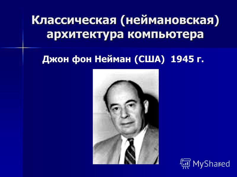 5 Классическая (неймановская) архитектура компьютера Джон фон Нейман (США) 1945 г.