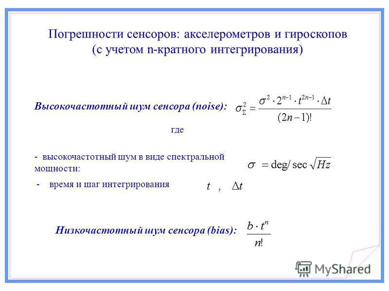 Высокочастотный шум сенсора (noise): - высокочастотный шум в виде спектральной мощности: где - время и шаг интегрирования Низкочастотный шум сенсора (bias): Погрешности сенсоров: акселерометров и гироскопов (с учетом n-кратного интегрирования)