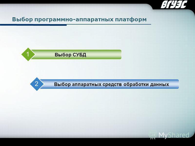 Company Logo Выбор программно-аппаратных платформ Выбор СУБД 1 Выбор аппаратных средств обработки данных 2