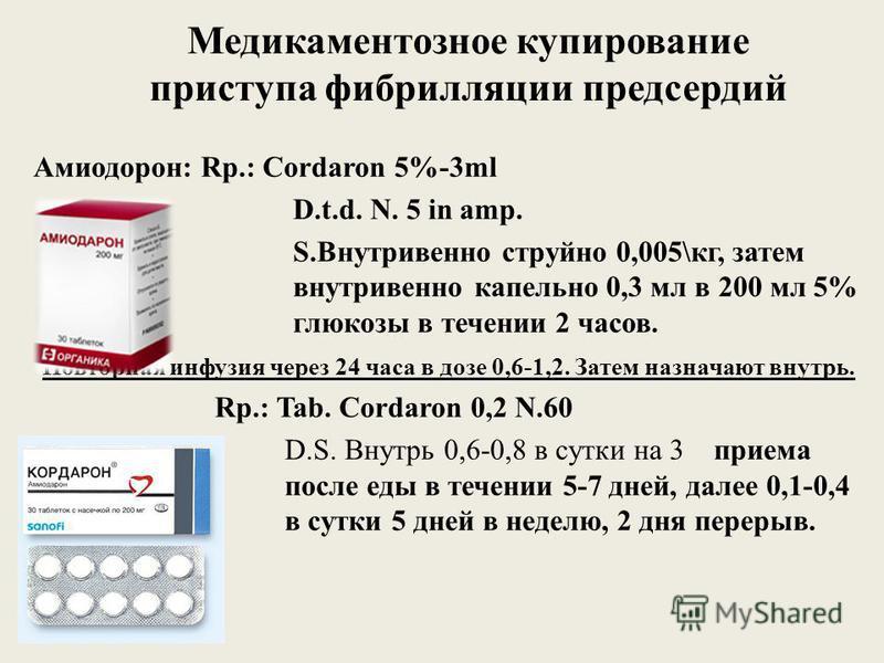 Медикаментозное купирование приступа фибрилляции предсердий Амиодорон: Rp.: Cordaron 5%-3ml D.t.d. N. 5 in amp. S.Внутривенно струйно 0,005\кг, затем внутривенно капельно 0,3 мл в 200 мл 5% глюкозы в течении 2 часов. Повторная инфузия через 24 часа в