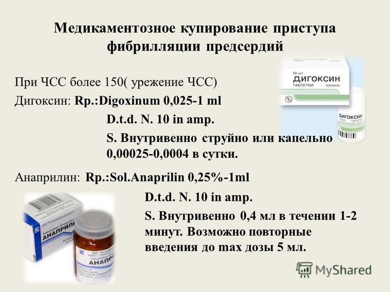 Медикаментозное купирование приступа фибрилляции предсердий При ЧСС более 150( урежение ЧСС) Дигоксин: Rp.:Digoxinum 0,025-1 ml D.t.d. N. 10 in amp. S. Внутривенно струйно или капельно 0,00025-0,0004 в сутки. Анаприлин: Rp.:Sol.Anaprilin 0,25%-1ml D.