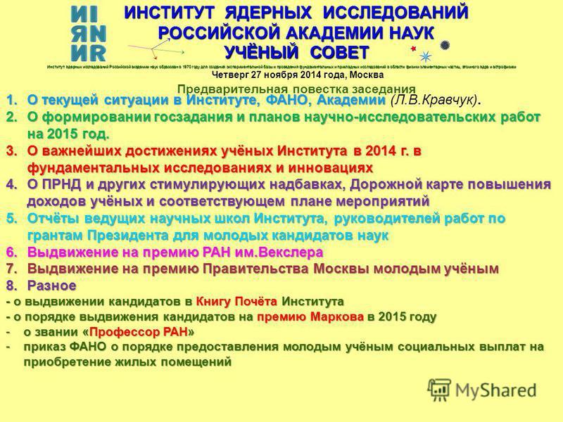 ИНСТИТУТ ЯДЕРНЫХ ИССЛЕДОВАНИЙ РОССИЙСКОЙ АКАДЕМИИ НАУК УЧЁНЫЙ СОВЕТ Четверг 27 ноября 2014 года, Москва Предварительная повестка заседания Институт ядерных исследований Российской академии наук образован в 1970 году для создания экспериментальной баз
