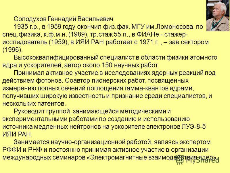 Солодухов Геннадий Васильевич 1935 г.р., в 1959 году окончил физ.фак. МГУ им.Ломоносова, по спец.физика, к.ф.м.н. (1989), тр.стаж 55 л., в ФИАНе - стажер- исследователь (1959), в ИЯИ РАН работает с 1971 г., – зав.сектором (1996). Высококвалифицирован