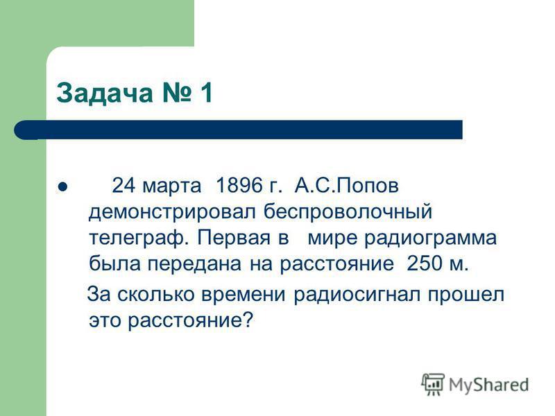Задача 1 24 марта 1896 г. А.С.Попов демонстрировал беспроволочный телеграф. Первая в мире радиограмма была передана на расстояние 250 м. За сколько времени радиосигнал прошел это расстояние?