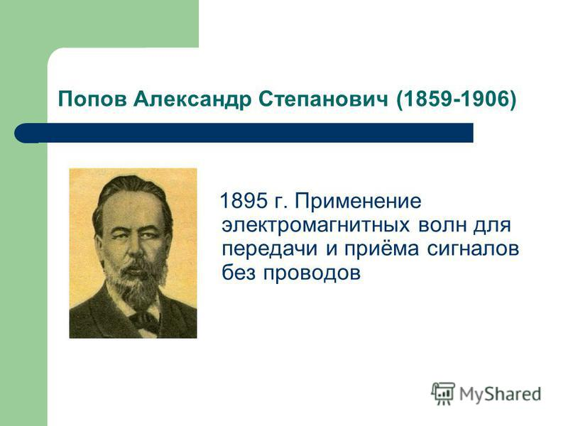 Попов Александр Степанович (1859-1906) 1895 г. Применение электромагнитных волн для передачи и приёма сигналов без проводов