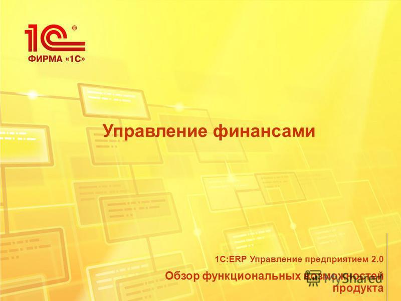 Управление финансами Обзор функциональных возможностей продукта 1С:ERP Управление предприятием 2.0