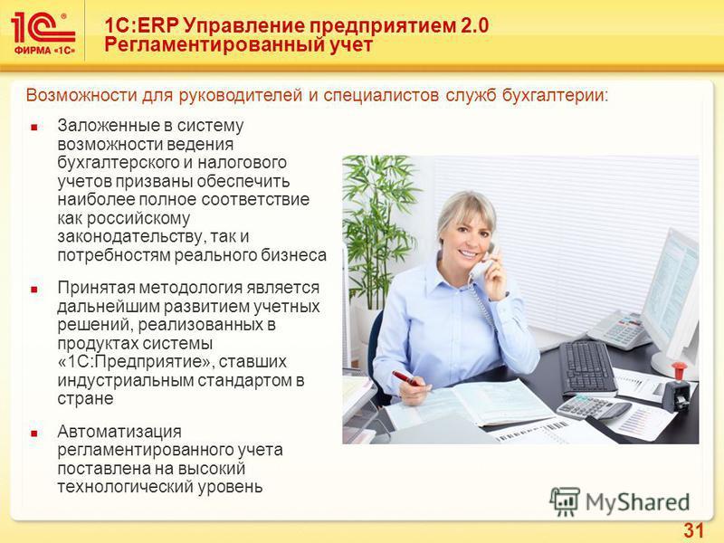 31 1С:ERP Управление предприятием 2.0 Регламентированный учет Заложенные в систему возможности ведения бухгалтерского и налогового учетов призваны обеспечить наиболее полное соответствие как российскому законодательству, так и потребностям реального
