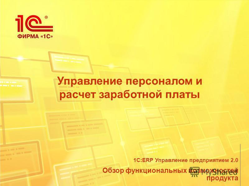 Управление персоналом и расчет заработной платы Обзор функциональных возможностей продукта 1С:ERP Управление предприятием 2.0