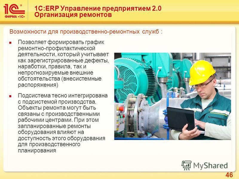 46 1С:ERP Управление предприятием 2.0 Организация ремонтов Позволяет формировать график ремонтно-профилактической деятельности, который учитывает как зарегистрированные дефекты, наработки, правила, так и непрогнозируемые внешние обстоятельства (внеси