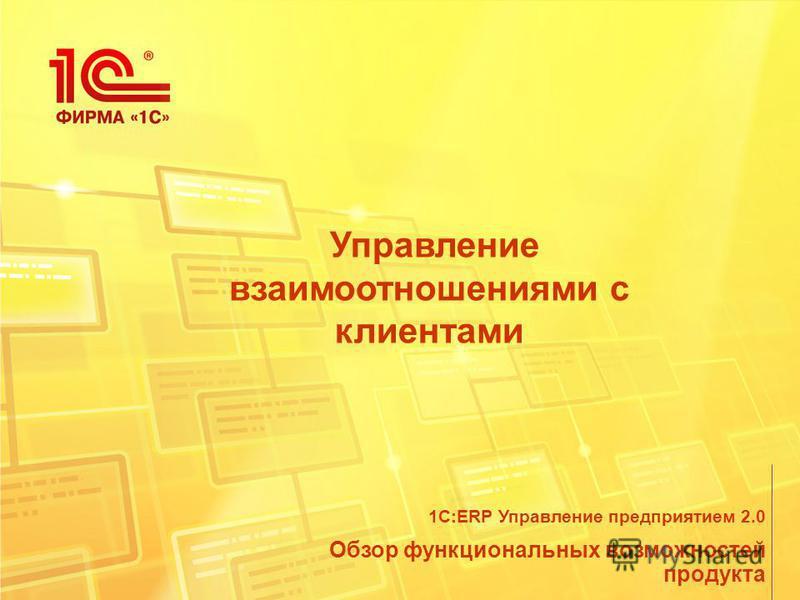 Управление взаимоотношениями с клиентами Обзор функциональных возможностей продукта 1С:ERP Управление предприятием 2.0
