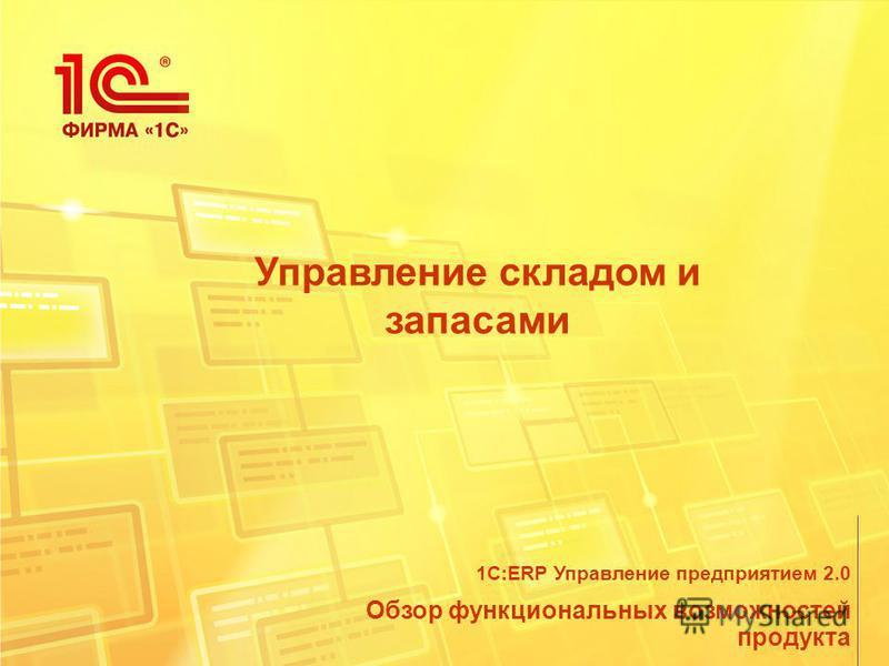 Управление складом и запасами Обзор функциональных возможностей продукта 1С:ERP Управление предприятием 2.0