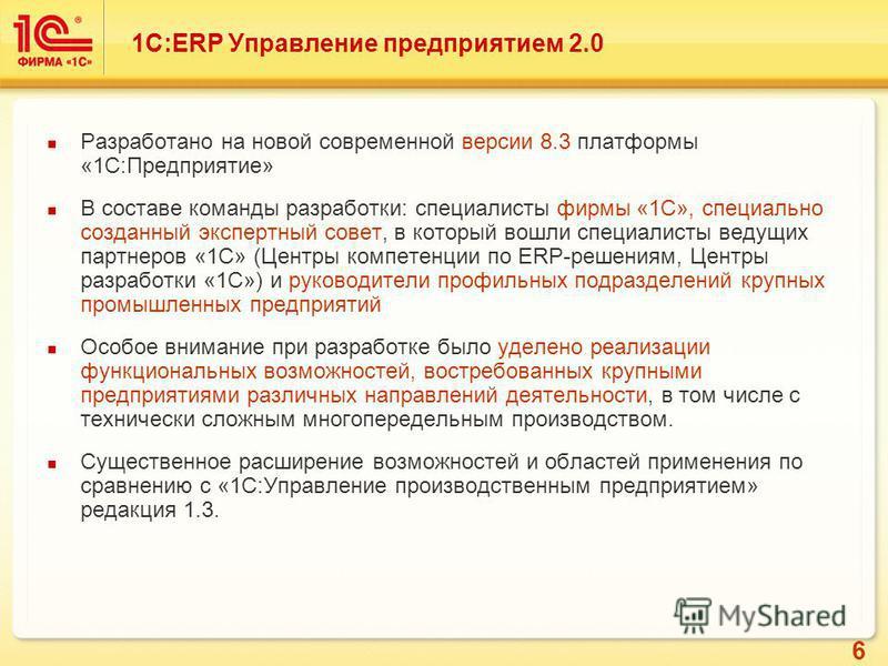 6 Разработано на новой современной версии 8.3 платформы «1С:Предприятие» В составе команды разработки: специалисты фирмы «1С», специально созданный экспертный совет, в который вошли специалисты ведущих партнеров «1С» (Центры компетенции по ERP-решени