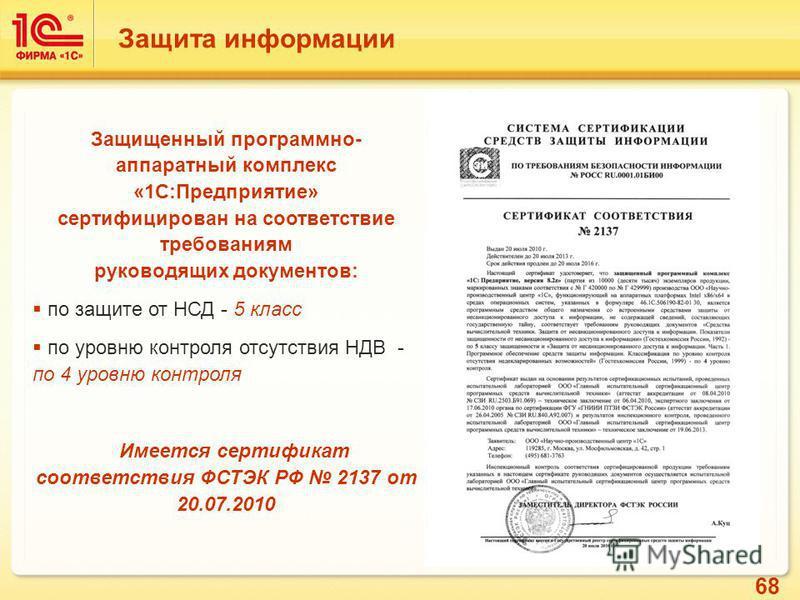68 Защита информации Защищенный программно- аппаратный комплекс «1С:Предприятие» сертифицирован на соответствие требованиям руководящих документов: по защите от НСД - 5 класс по уровню контроля отсутствия НДВ - по 4 уровню контроля Имеется сертификат